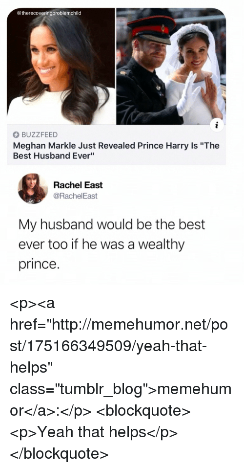 """best ever: @therecoveringproblemchild  BUZZFEED  Meghan Markle Just Revealed Prince Harry Is """"The  Best Husband Ever""""  Rachel East  @RachelEast  My husband would be the best  ever too if he was a wealthy  prince. <p><a href=""""http://memehumor.net/post/175166349509/yeah-that-helps"""" class=""""tumblr_blog"""">memehumor</a>:</p>  <blockquote><p>Yeah that helps</p></blockquote>"""
