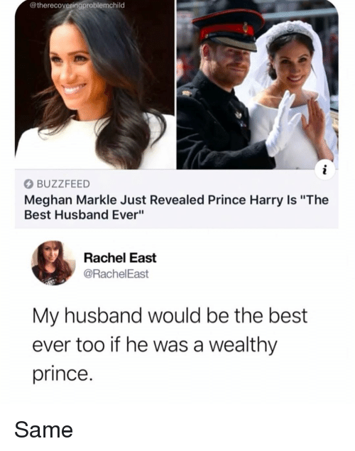"""best ever: @therecoveringproblemchild  BUZZFEED  Meghan Markle Just Revealed Prince Harry Is """"The  Best Husband Ever""""  Rachel East  @RachelEast  My husband would be the best  ever too if he was a wealthy  prince. Same"""