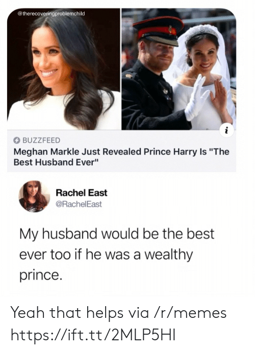 """best ever: @therecoveringproblemchild  BUZZFEED  Meghan Markle Just Revealed Prince Harry Is """"The  Best Husband Ever""""  Rachel East  @RachelEast  My husband would be the best  ever too if he was a wealthy  prince. Yeah that helps via /r/memes https://ift.tt/2MLP5HI"""