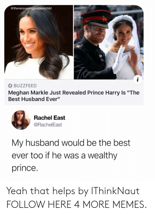 """best ever: @therecoveringproblemchild  BUZZFEED  Meghan Markle Just Revealed Prince Harry Is """"The  Best Husband Ever""""  Rachel East  @RachelEast  My husband would be the best  ever too if he was a wealthy  prince. Yeah that helps by IThinkNaut FOLLOW HERE 4 MORE MEMES."""