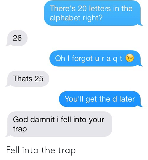 trap: There's 20 letters in the  alphabet right?  26  Oh I forgot u r a qt  Thats 25  You'll get the d later  God damnit i fell into your  trap Fell into the trap
