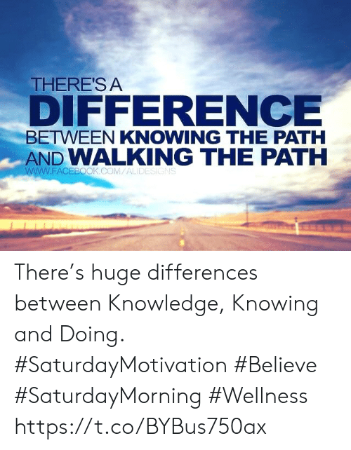 Facebook, facebook.com, and Knowledge: THERE'S A  DIFFERENCE  BETWEEN KNOWING THE PATH  AND WALKING THE PATH  www.FACEBOOK.COM/ALIDESIGNS There's huge differences between Knowledge, Knowing and Doing.  #SaturdayMotivation #Believe  #SaturdayMorning #Wellness https://t.co/BYBus750ax