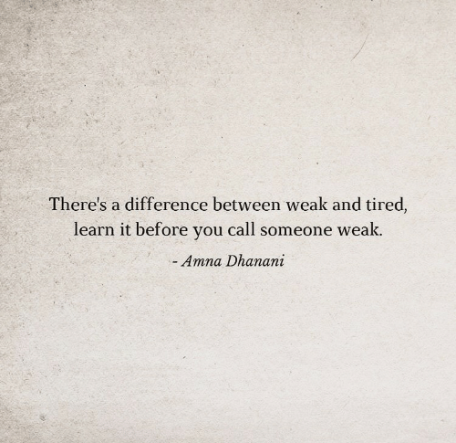 Learn It: There's a difference between weak and tired,  learn it before you call someone weak.  Amna Dhanani