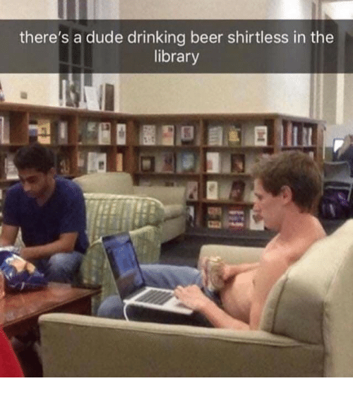 Beer, Drinking, and Dude: there's a dude drinking beer shirtless in the  library
