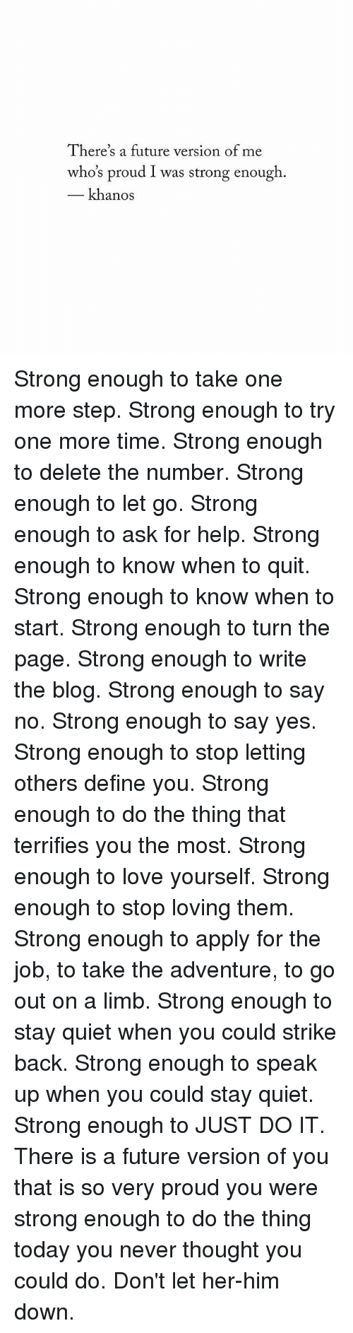 turn the page: There's a future version of me  who's proud I was strong enough.  khanos Strong enough to take one more step. Strong enough to try one more time. Strong enough to delete the number. Strong enough to let go. Strong enough to ask for help. Strong enough to know when to quit. Strong enough to know when to start. Strong enough to turn the page. Strong enough to write the blog. Strong enough to say no. Strong enough to say yes. Strong enough to stop letting others define you. Strong enough to do the thing that terrifies you the most. Strong enough to love yourself. Strong enough to stop loving them. Strong enough to apply for the job, to take the adventure, to go out on a limb. Strong enough to stay quiet when you could strike back. Strong enough to speak up when you could stay quiet. Strong enough to JUST DO IT. There is a future version of you that is so very proud you were strong enough to do the thing today you never thought you could do. Don't let her-him down.