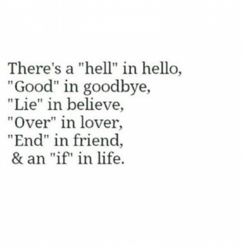 "Hello, Life, and Good: There's a ""hell"" in hello,  ""Good"" in goodbye,  ""Lie"" in believe,  ""Over"" in lover,  ""End"" in friend  & an ""if"" in life"