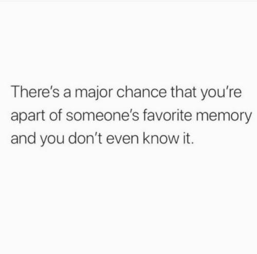 Major, Memory, and You: There's a major chance that you're  apart of someone's favorite memory  and you don't even know it.