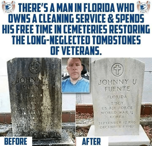 Florida, Free, and Time: THERE'S A MAN IN FLORIDA WHO  OWNS A CLEANING SERVICE&SPENDS  HIS FREE TIME IN CEMETERIES RESTORING  THE LONG-NEGLECTED TOMBSTONES  OF VETERANS.  JOHNNY U  FUENTE  FLORIDA  T SCT  US R FORCE  WORLD WAR I  KOREA  SEPTEMBER ,21916  DECEMBER 11969  BEFORE  AFTER