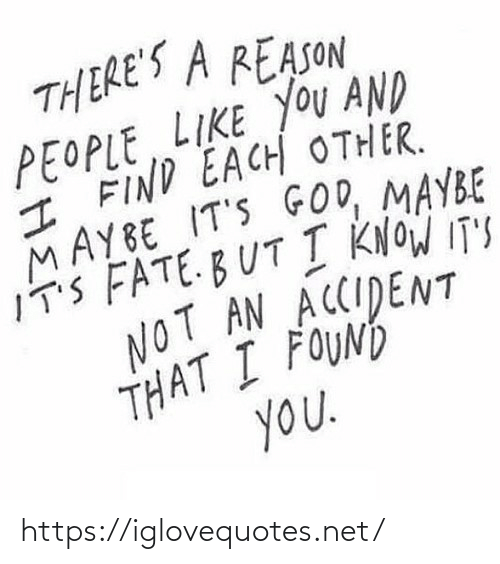 People Like: THERE'S A REASON  PEOPLE LIKE YOU AND  I FIND EACH OTHER.  MAYBE IT'S GOD, MAYBE  IT'S FATE.BUT I KNOW IT'S  NOT AN ACCIDENT  THAT I FOUND  you. https://iglovequotes.net/
