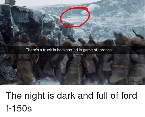 Fords: There's a truck in background in game of thrones The night is dark and full of ford f-150s