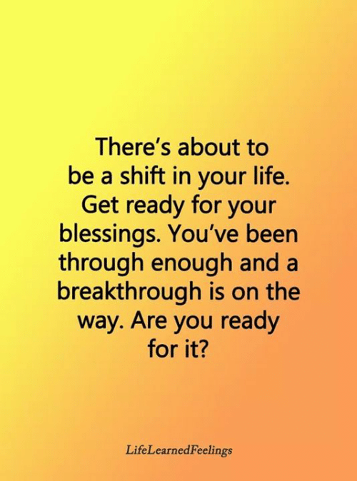 Life, Memes, and Blessings: There's about to  be a shift in your life.  Get ready for your  blessings. You've been  through enough and a  breakthrough is on the  way. Are you ready  for it?  LifeLearnedFeelings