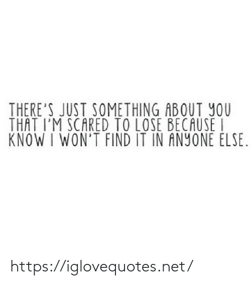 im scared: THERE'S JUST SOMETHING ABOUT YOU  THAT I'M SCARED TO LOSE BECAUSE I  KNOW I WON'T FIND IT IN ANYONE ELSE. https://iglovequotes.net/