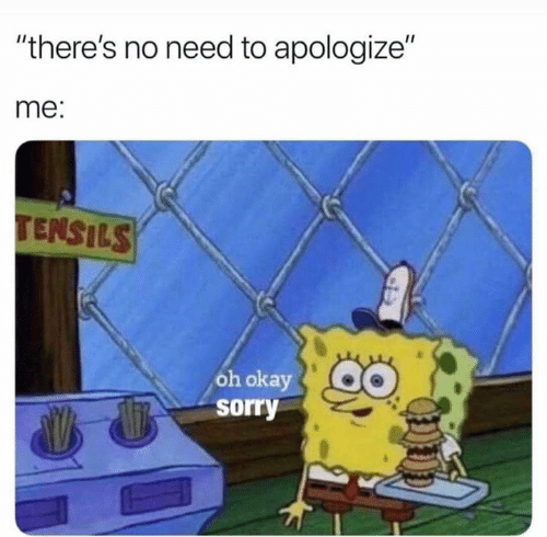 "Sorry, Okay, and Oh Okay: ""there's no need to apologize""  me:  TENSILS  oh okay  sorry"