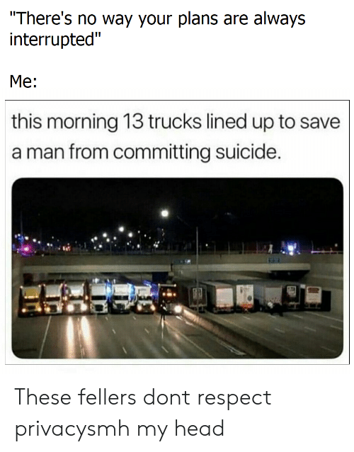 "Head, Respect, and Smh: There's no way your plans are always  interrupted""  Me:  this morning 13 trucks lined up to save  a man from committing suicide These fellers dont respect privacysmh my head"
