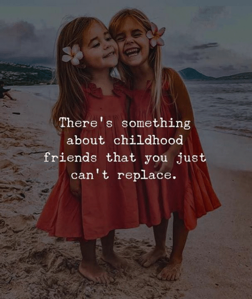 Friends, You, and Just: There's something  about childhood  friends that you just  can't replace.