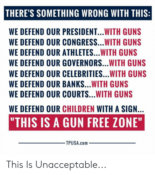 """congress: THERE'S SOMETHING WRONG WITH THIS:  WE DEFEND OUR PRESIDENT...WITH GUNS  WE DEFEND OUR CONGRESS...WITH GUNS  WE DEFEND OUR ATHLETES...WITH GUNS  WE DEFEND OUR GOVERNORS...WITH GUNS  WE DEFEND OUR CELEBRITIES...WITH GUNS  WE DEFEND OUR BANKS...WITH GUNS  WE DEFEND OUR COURTS...WITH GUNS  WE DEFEND OUR CHILDREN WITH A SIGN.  """"THIS IS A GUN FREE ZONE""""  TPUSA.com This Is Unacceptable..."""