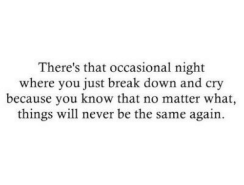 Break, Never, and Down: There's that occasional night  where you just break down and cry  because you know that no matter what,  things will never be the same again.