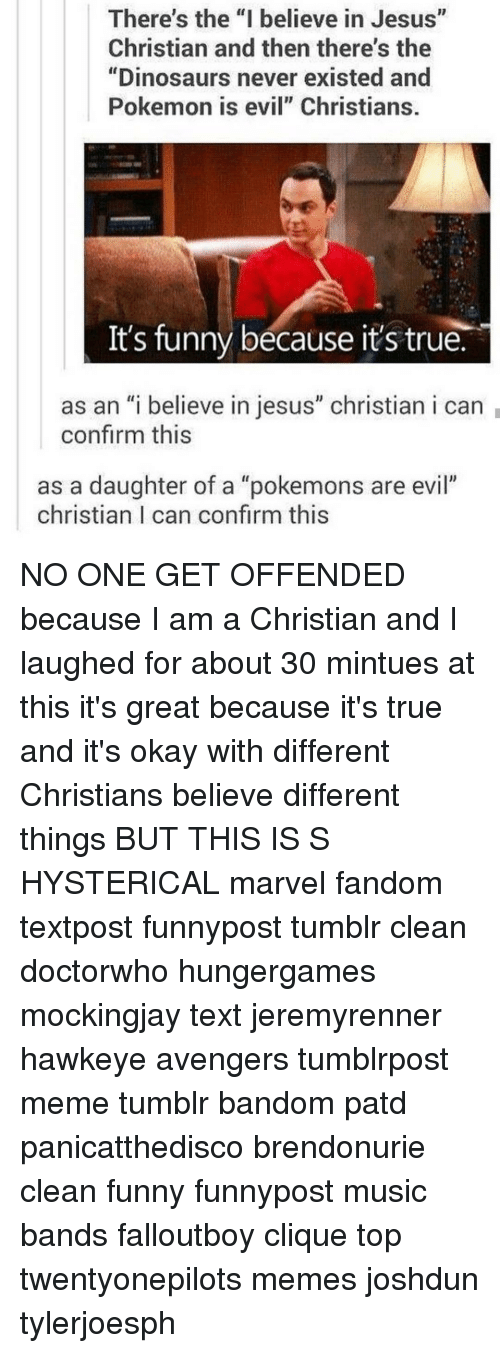 "Its Funny Because Its True: There's the ""I believe in Jesus""  Christian and then there's the  ""Dinosaurs never existed and  Pokemon is evil"" Christians.  It's funny because it's true.  as an ""i believe in jesus"" christian i can  confirm this  as a daughter of a ""pokemons are evil""  christian I can confirm this NO ONE GET OFFENDED because I am a Christian and I laughed for about 30 mintues at this it's great because it's true and it's okay with different Christians believe different things BUT THIS IS S HYSTERICAL marvel fandom textpost funnypost tumblr clean doctorwho hungergames mockingjay text jeremyrenner hawkeye avengers tumblrpost meme tumblr bandom patd panicatthedisco brendonurie clean funny funnypost music bands falloutboy clique top twentyonepilots memes joshdun tylerjoesph"