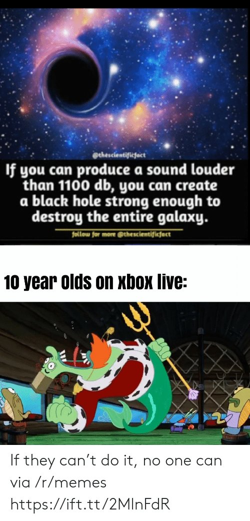 Memes, Xbox Live, and Xbox: @thescientificfact  If you can produce a sound louder  than 1100 db, you can create  a black hole strong enough to  destroy the entire galaxy.  follow for more @thescientificfact  10 year olds on xbox live: If they can't do it, no one can via /r/memes https://ift.tt/2MlnFdR