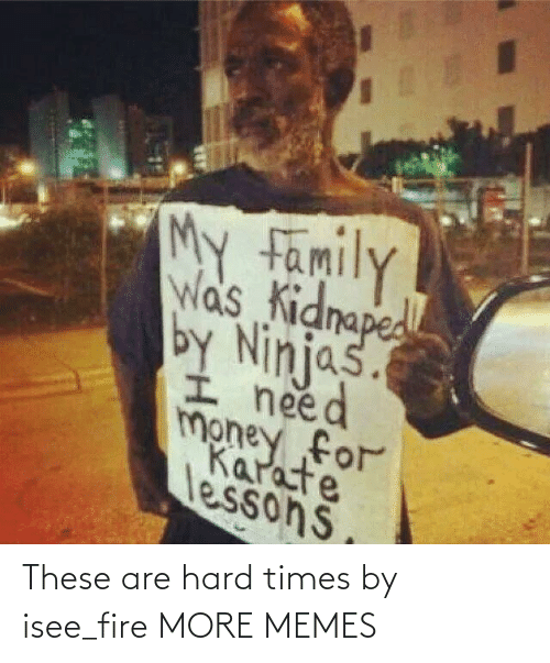 Fire: These are hard times by isee_fire MORE MEMES