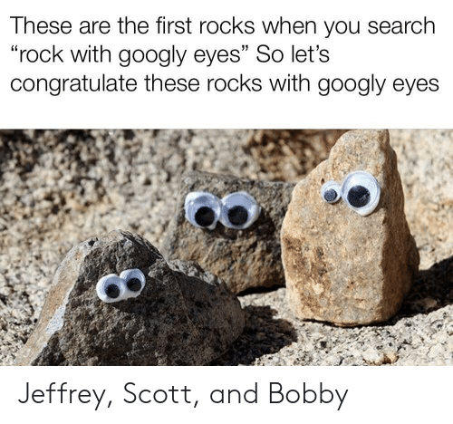 """Search, Rock, and First: These are the first rocks when you search  """"rock with googly eyes"""" So let's  congratulate these rocks with googly eyes Jeffrey, Scott, and Bobby"""