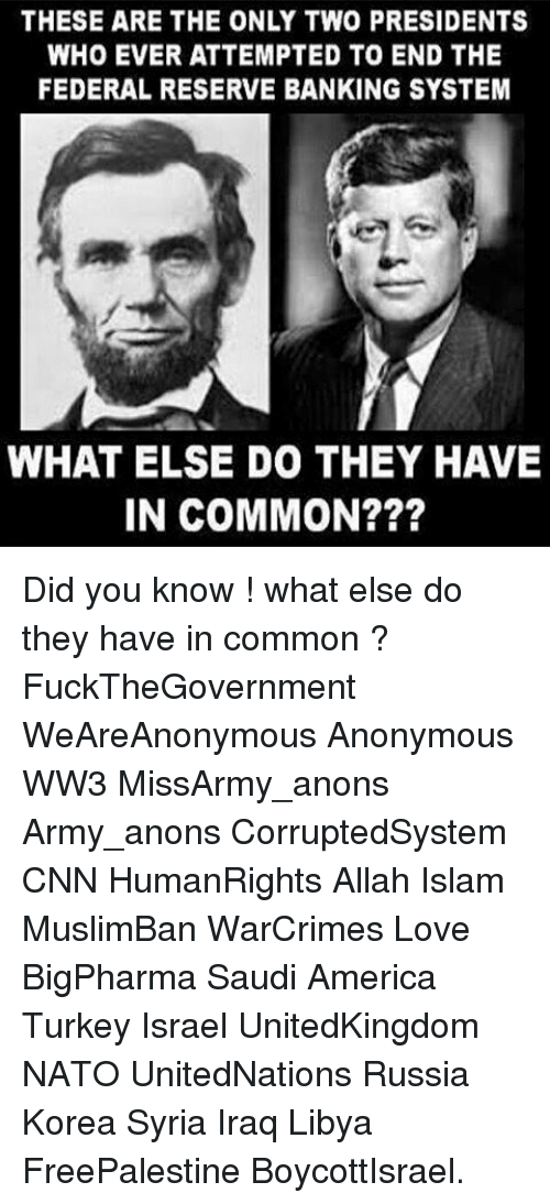 federal reserve: THESE ARE THE ONLY TWO PRESIDENTS  WHO EVER ATTEMPTED TO END THE  FEDERAL RESERVE BANKING SYSTEM  WHAT ELSE DO THEY HAVE  IN COMMON? Did you know ! what else do they have in common ? FuckTheGovernment WeAreAnonymous Anonymous WW3 MissArmy_anons Army_anons CorruptedSystem CNN HumanRights Allah Islam MuslimBan WarCrimes Love BigPharma Saudi America Turkey Israel UnitedKingdom NATO UnitedNations Russia Korea Syria Iraq Libya FreePalestine BoycottIsrael.