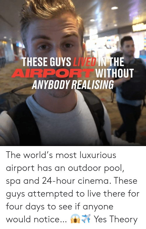 Dank, Live, and Pool: THESE GUYS LIVED IN THE  AIRPOR WITHOUT  ANYBODY REALISING The world's most luxurious airport has an outdoor pool, spa and 24-hour cinema. These guys attempted to live there for four days to see if anyone would notice… 😱✈  Yes Theory