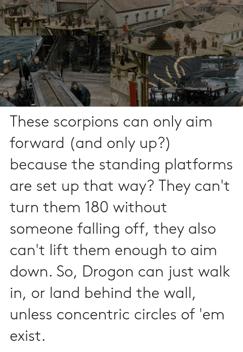 Circles, Scorpions, and Aim: These scorpions can only aim forward (and only up?) because the standing platforms are set up that way? They can't turn them 180 without someone falling off, they also can't lift them enough to aim down. So, Drogon can just walk in, or land behind the wall, unless concentric circles of 'em exist.