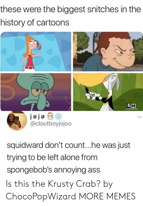 Being Alone, Ass, and Dank: these were the biggest snitches in the  history of cartoons  CH  @cloutboyjojoo  squidward don't count...he was just  trying to be left alone from  spongebob's annoying ass Is this the Krusty Crab? by ChocoPopWizard MORE MEMES