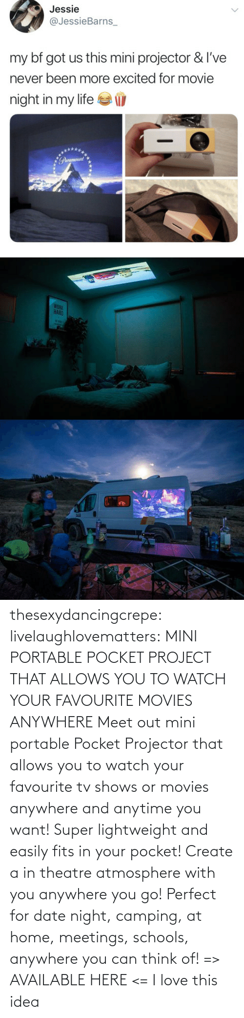 Date: thesexydancingcrepe: livelaughlovematters:   MINI PORTABLE POCKET PROJECT THAT ALLOWS YOU TO WATCH YOUR FAVOURITE MOVIES ANYWHERE Meet out mini portable Pocket Projector that allows you to watch your favourite tv shows or movies anywhere and anytime you want! Super lightweight and easily fits in your pocket! Create a in theatre atmosphere with you anywhere you go! Perfect for date night, camping, at home, meetings, schools, anywhere you can think of! => AVAILABLE HERE <=    I love this idea