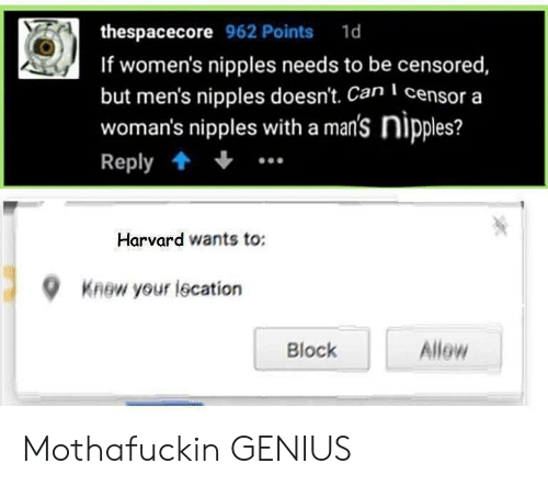 Genius, Harvard, and Can: thespacecore 962 Points 1d  If women's nipples needs to be censored  but men's nipples doesn't. Can censor a  woman's nipples with a man's nipples?  Reply  Harvard wants to:  9  Knew your lecation  Allew  Block Mothafuckin GENIUS