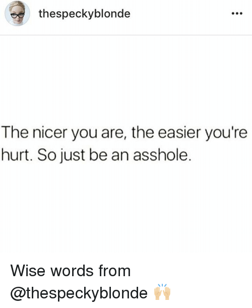 Memes, Asshole, and 🤖: thespeckyblonde  The nicer you are, the easier you're  hurt. So just be an asshole. Wise words from @thespeckyblonde 🙌🏼