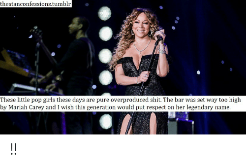 mariah carey: thestanconfessions.tumblr  These little pop girls these days are pure overproduced shit. The bar was set way too high  by Mariah Carey and I wish this generation would put respect on her legendarv name !!