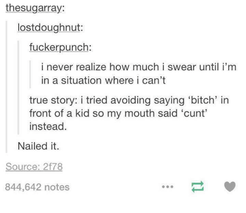mouthing: thesugarray:  lostdoughnut:  fuckerpunch:  i never realize how much i swear until i'm  in a situation where i can't  true story: i tried avoiding saying 'bitch' in  front of a kid so my mouth said 'cunt'  instead.  Nailed it.  Source: 2f78  844,642 notes