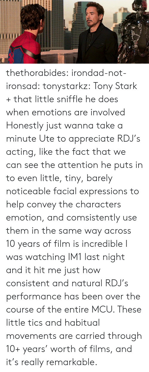 Target, Tumblr, and Appreciate: thethorabides:  irondad-not-ironsad: tonystarkz: Tony Stark + that little sniffle he does when emotions are involved  Honestly just wanna take a minute Ute to appreciate RDJ's acting, like the fact that we can see the attention he puts in to even little, tiny, barely noticeable facial expressions to help convey the characters emotion, and comsistently use them in the same way across 10 years of film is incredible    I was watching IM1 last night and it hit me just how consistent and natural RDJ's performance has been over the course of the entire MCU. These little tics and habitual movements are carried through 10+ years' worth of films, and it's really remarkable.