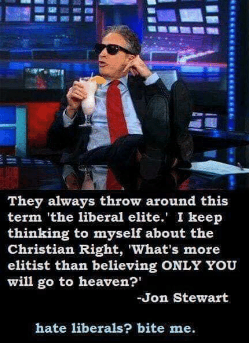Heaven, Jon Stewart, and Liberal: They always throw around this  term 'the liberal elite. I keep  thinking to myself about the  Christian Right, What's more  elitist than believing ONLY YOU  will go to heaven?'  Jon Stewart  hate liberals? bite me.