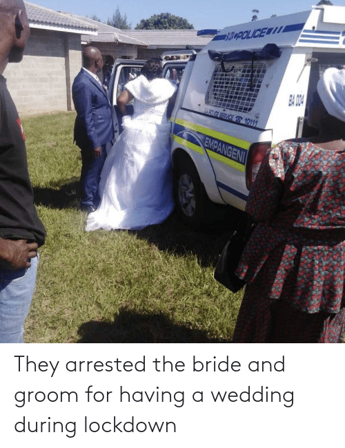 Having: They arrested the bride and groom for having a wedding during lockdown
