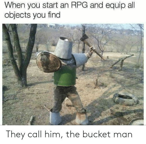 him: They call him, the bucket man