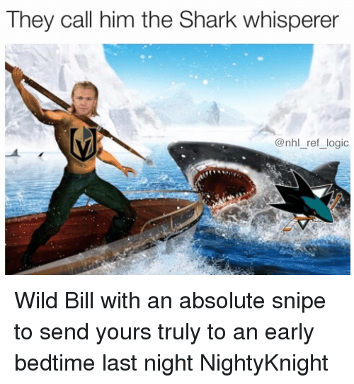 yours truly: They call nim tne SharK whisperer  @nhl_ref_logic Wild Bill with an absolute snipe to send yours truly to an early bedtime last night NightyKnight