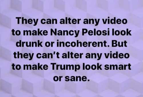 Nancy Pelosi: They can alter any video  to make Nancy Pelosi look  drunk or incoherent. But  they can't alter any video  to make Trump look smart  or sane
