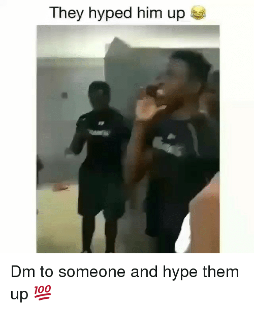 Hype, Memes, and 🤖: They hyped him up Dm to someone and hype them up 💯