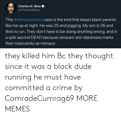 dude: they killed him Bc they thought since it was a black dude running he must have committed a crime by ComradeCumrag69 MORE MEMES