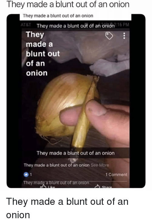 Memes, At&t, and Onion: They made a blunt out of an onion  They made a blunt out of an onion  AT&T They made a blunt out of an onion2 16 PM  They  made a  blunt out  of an  onion  They made a blunt out of an onion  They made a blunt out of an onion See More  1 Comment  They made a blunt out of an They made a blunt out of an onion