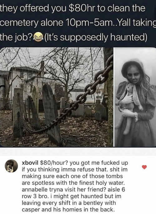 you got me: they offered you $80hr to clean the  cemetery alone 10pm-5am. .Yall taking  the job?(t's supposedly haunted)  xbovil $80/hour? you got me fucked up  if you thinking imma refuse that. shit im  making sure each one of those tombs  are spotless with the finest holy water.  annabelle tryna visit her friend? aisle 6  row 3 bro. i might get haunted but im  leaving every shift in a bentley with  casper and his homies in the back.