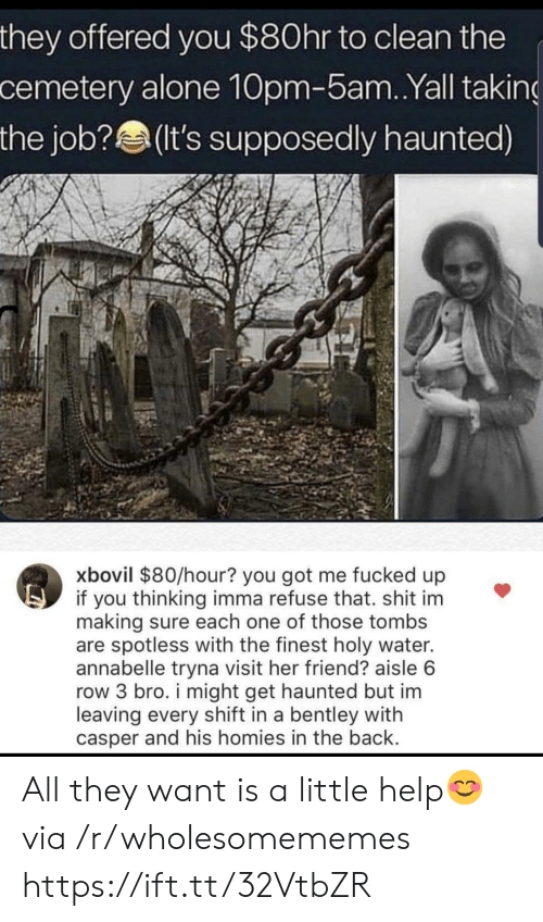 you got me: they offered you $80hr to clean the  cemetery alone 10pm-5am. .Yall taking  the job?(It's supposedly haunted)  xbovil $80/hour? you got me fucked up  if you thinking imma refuse that. shit im  making sure each one of those tombs  are spotless with the finest holy water.  annabelle tryna visit her friend? aisle 6  row 3 bro. i might get haunted but im  leaving every shift in a bentley with  casper and his homies in the back. All they want is a little help😊 via /r/wholesomememes https://ift.tt/32VtbZR