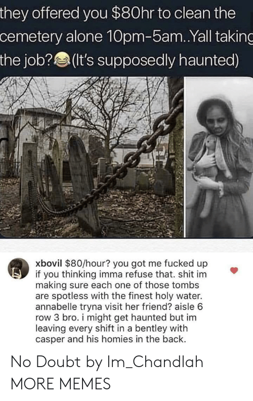you got me: they offered you $80hr to clean the  cemetery alone 10pm-5am..Yall taking  the job? (t's supposedly haunted)  xbovil $80/hour? you got me fucked up  if you thinking imma refuse that. shit im  making sure each one of those tombs  are spotless with the finest holy water.  annabelle tryna visit her friend? aisle 6  row 3 bro. i might get haunted but im  leaving every shift in a bentley with  casper and his homies in the back. No Doubt by Im_Chandlah MORE MEMES