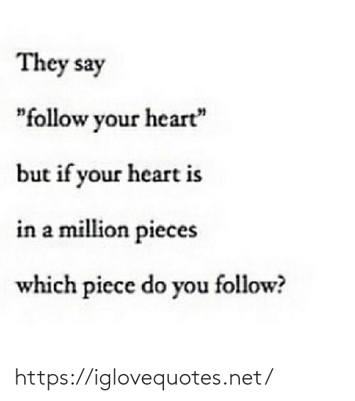 """They Say: They say  """"follow your heart""""  but if your heart is  in a million pieces  which piece do you follow? https://iglovequotes.net/"""