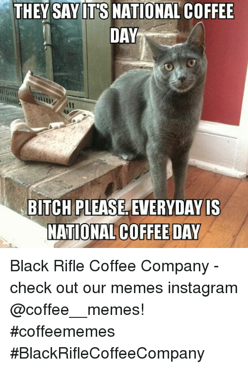 Memes Instagram: THEY SAY IT'S NATIONAL COFFEE  DAY  BITCH PLEASE, EVERYDAY IS  NATIONAL COFFEE DAY Black Rifle Coffee Company  - check out our memes instagram @coffee__memes!     #coffeememes #BlackRifleCoffeeCompany