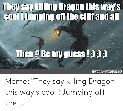 """Jumping Off A Cliff Meme: They say killing Dragon this way's  cool! Jumping off the cliff and all  Then ? Be my guess!;) ;) ;)  meme-arsenalru Meme: """"They say killing Dragon this way's cool ! Jumping off the ..."""
