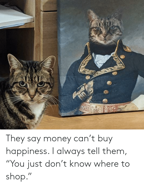 """They Say: They say money can't buy happiness. I always tell them, """"You just don't know where to shop."""""""